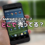 Android 用スマホケースはどこで売っている?店に行っても売ってない場合どうすれば良いか