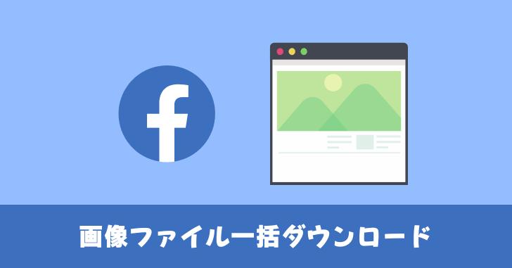 Facebook 画像ファイルを一括ダウンロードする方法