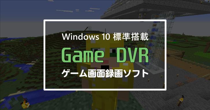 Windows10搭載のゲーム画面録画ソフト Game DVR
