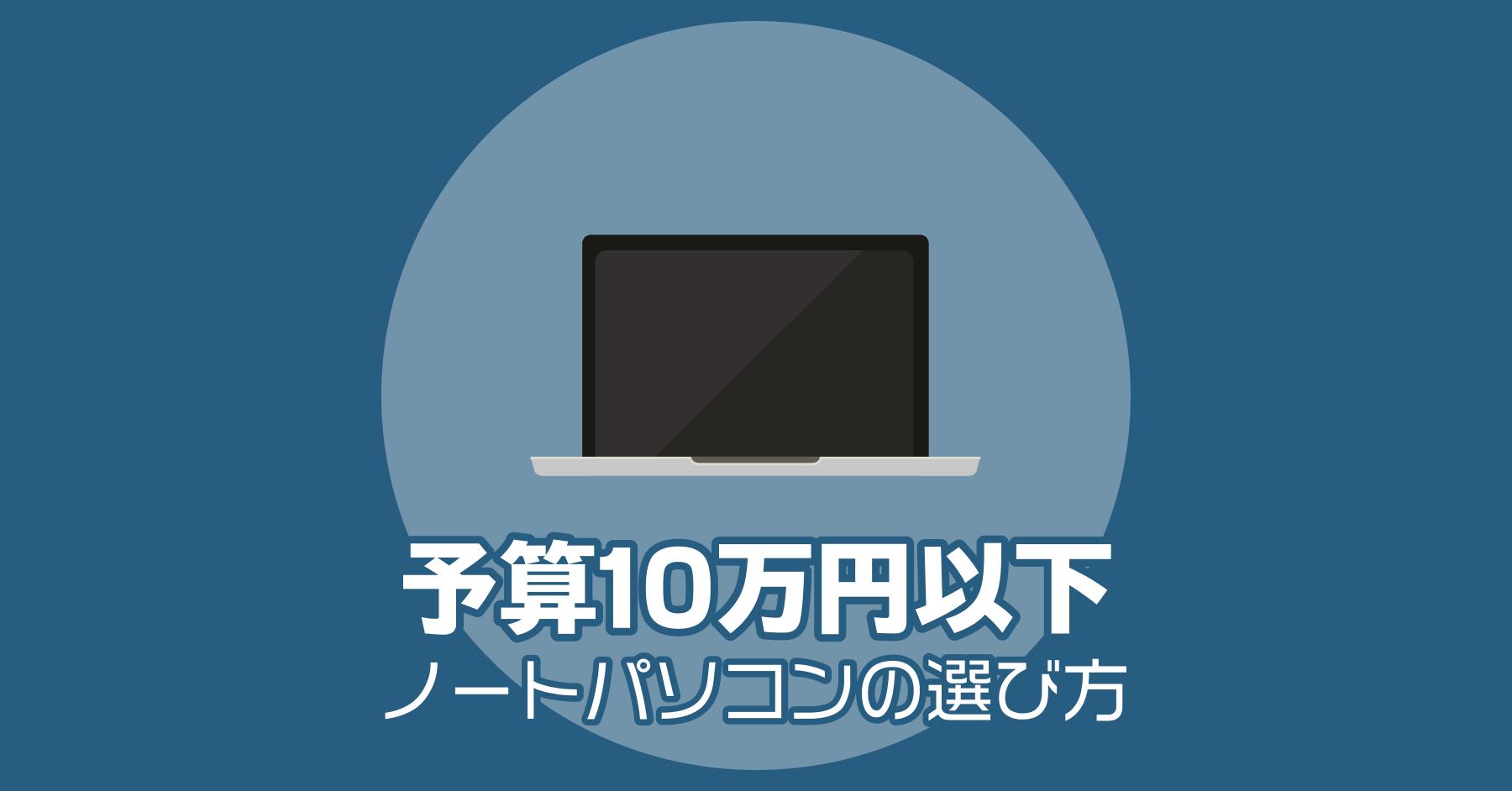 予算10万円以下で買えるノートパソコンの選び方