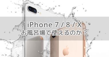 iPhone 7・8・X (Plus 含む) をお風呂の入浴中に使うことはできるのか