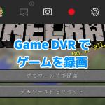 Windows 10 には 60 fps でゲーム画面を録画できる Game DVR が最初から入っている!